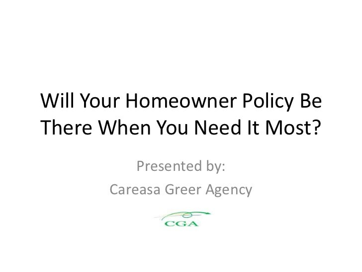 Will Your Homeowner Policy Be There When You Need It Most?            Presented by:        Careasa Greer Agency