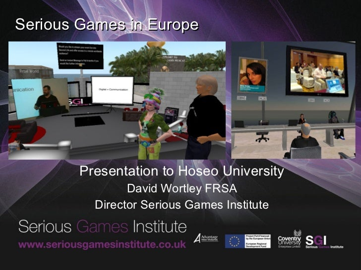 Serious Games in Europe Presentation to Hoseo University David Wortley FRSA Director Serious Games Institute