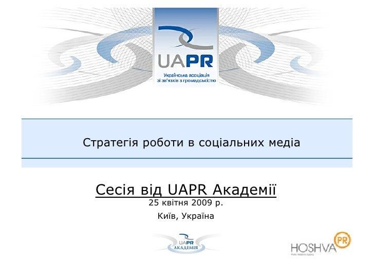 Стратегія роботи в соціальних медіа      Сесія від UAPR Академії           25 квітня 2009 р.             Київ, Україна