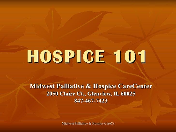 HOSPICE 101 Midwest Palliative & Hospice CareCenter 2050 Claire Ct., Glenview, IL 60025 847-467-7423
