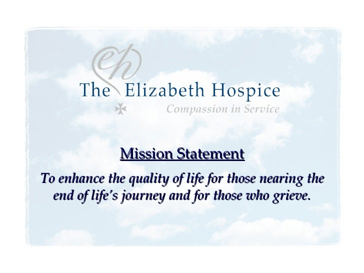 Mission Statement To enhance the quality of life for those nearing the end of life's journey and for those who grieve.