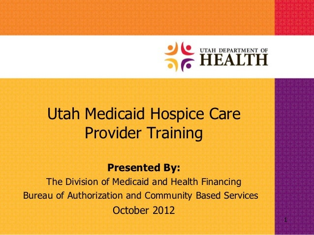 Utah Medicaid Hospice Care          Provider Training                  Presented By:     The Division of Medicaid and Heal...