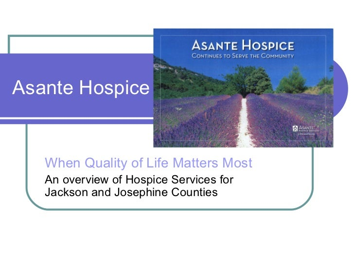 Asante Hospice   When Quality of Life Matters Most   An overview of Hospice Services for   Jackson and Josephine Counties