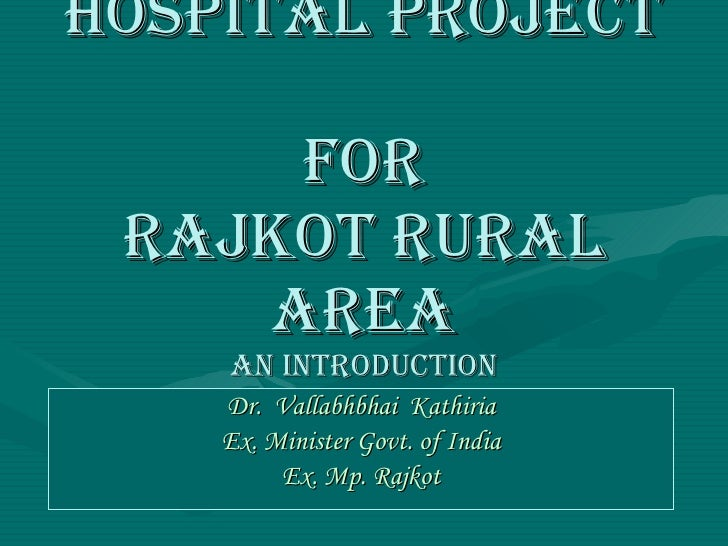 HOSPITAL PROJECT  FOR RAJKOT RURAL AREA AN INTRODUCTION Dr.  Vallabhbhai  Kathiria Ex. Minister Govt. of India Ex. Mp. Raj...