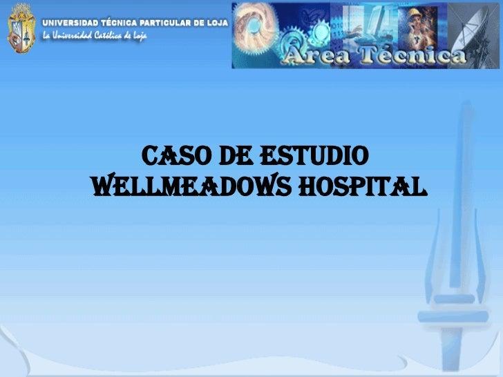 CASO DE ESTUDIO  WELLMEADOWS HOSPITAL