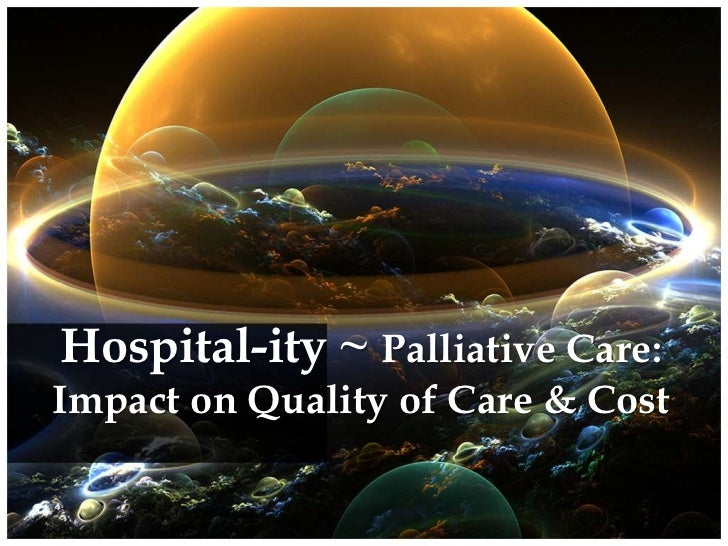 Hospital-ity ~ Palliative Care: Impact on Quality of Care & Cost<br />