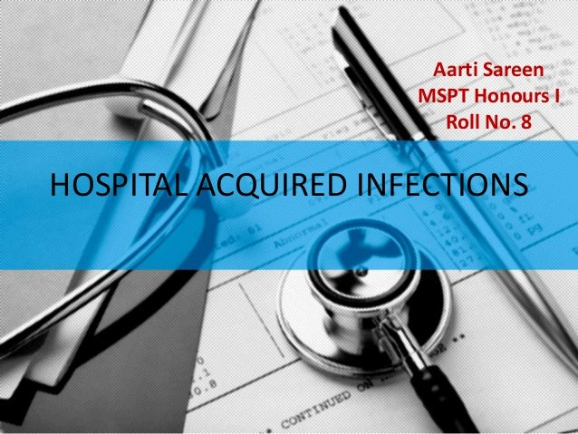 Aarti Sareen                     MSPT Honours I                       Roll No. 8HOSPITAL ACQUIRED INFECTIONS