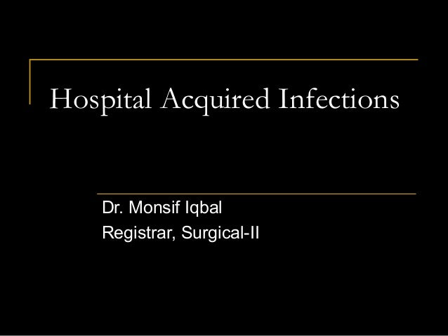 Hospital Acquired Infections    Dr. Monsif Iqbal    Registrar, Surgical-II