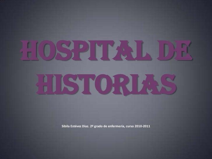 HOSPITAL de HISTORIAS Sibila Estévez Díaz. 2º grado de enfermería, curso 2010-2011