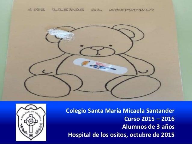 Colegio Santa María Micaela Santander Curso 2015 – 2016 Alumnos de 3 años Hospital de los ositos, octubre de 2015