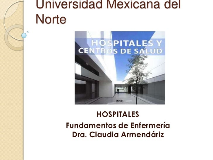 Universidad Mexicana delNorte             HOSPITALES    Fundamentos de Enfermería      Dra. Claudia Armendáriz