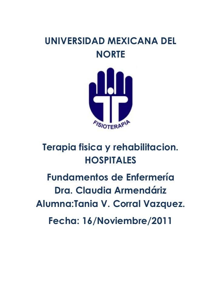 UNIVERSIDAD MEXICANA DEL           NORTE Terapia fisica y rehabilitacion.           HOSPITALES  Fundamentos de Enfermería ...