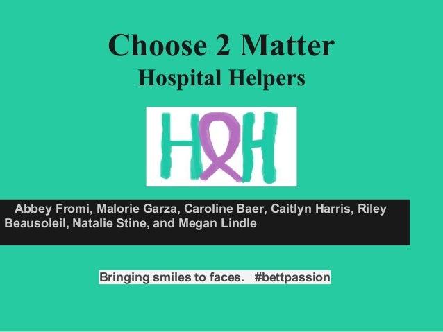 Choose 2 Matter Hospital Helpers Abbey Fromi, Malorie Garza, Caroline Baer, Caitlyn Harris, Riley Beausoleil, Natalie Stin...