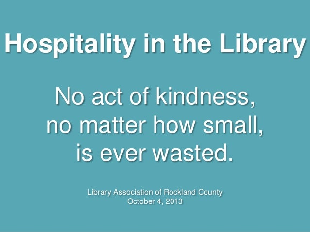 Hospitality in the Library No act of kindness, no matter how small, is ever wasted. Library Association of Rockland County...