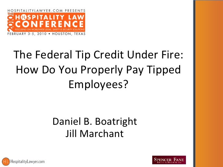 The Federal Tip Credit Under Fire: How Do You Properly Pay Tipped           Employees?         Daniel B. Boatright        ...
