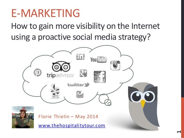 E-MARKETING How to gain more visibility on the Internet using a proactive social media strategy? Florie Thielin – May 2014...