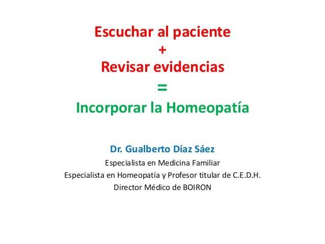 Escuchar al paciente + Revisar evidencias = Incorporar la Homeopatía Dr. Gualberto Díaz Sáez Especialista en Medicina Fami...