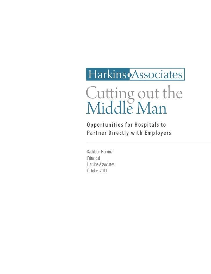 Harkins AssociatesCutting out theMiddle ManO ppor tunities for Hospitals toPar tner D irec tly with EmployersKathleen Hark...