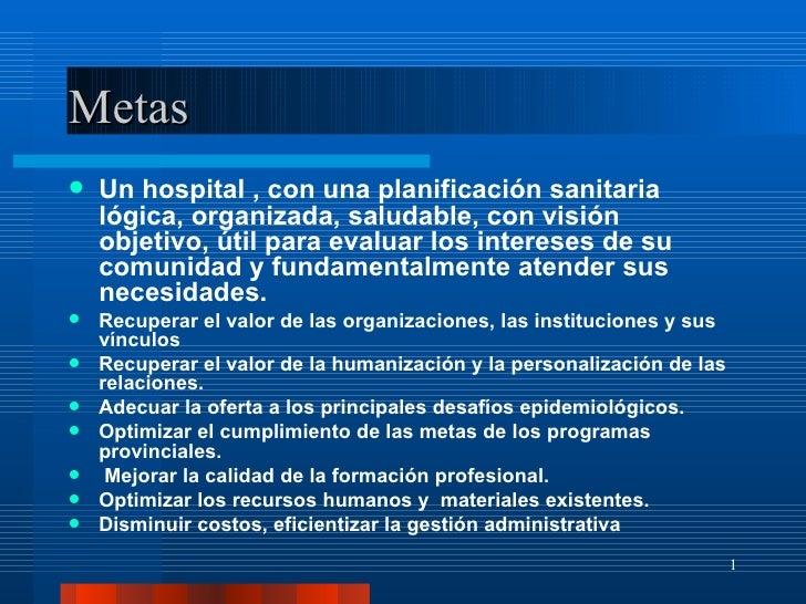 Metas <ul><li>Un hospital , con una planificación sanitaria lógica, organizada, saludable, con visión objetivo, útil para ...
