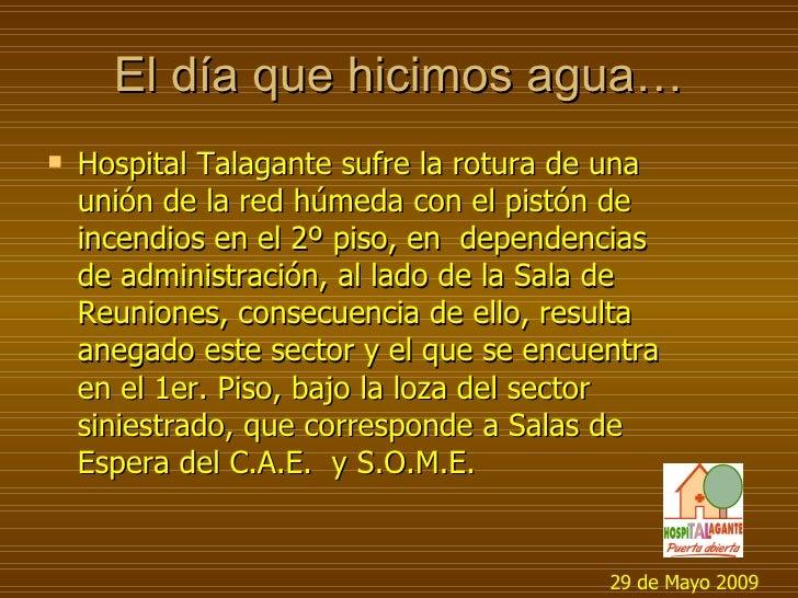El día que hicimos agua… <ul><li>Hospital Talagante sufre la rotura de una unión de la red húmeda con el pistón de incendi...