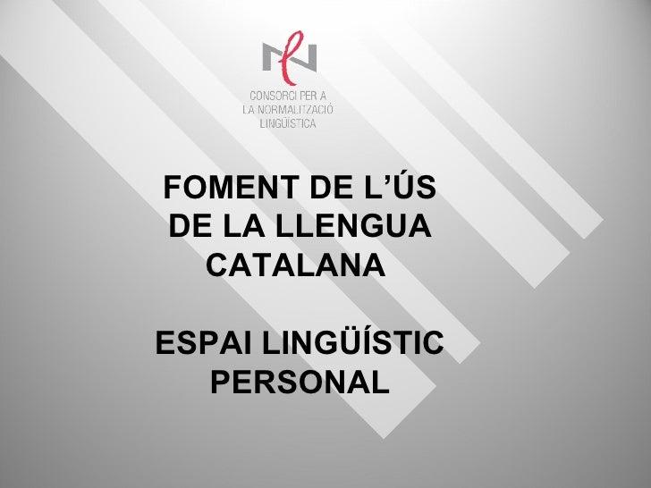 FOMENT DE L'ÚS DE LA LLENGUA CATALANA  ESPAI LINGÜÍSTIC PERSONAL