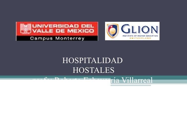 HOSPITALIDAD  HOSTALES profe: Roberto Echeverría Villarreal alumnos: Luis Ángel Ruiz Romero   Martin Hermosillo Gámez   Is...