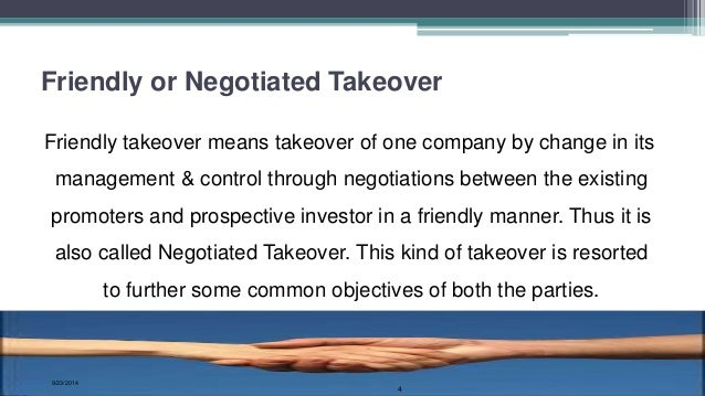 friendly takeover A friendly takeover is an acquisition which is approved by the management of the target company before a bidder makes an offer for another company.