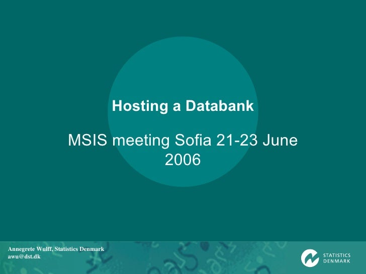 Hosting a Databank MSIS meeting Sofia 21-23 June 2006 Annegrete Wulff, Statistics Denmark [email_address]