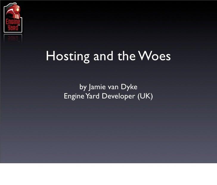 Hosting and the Woes         by Jamie van Dyke   Engine Yard Developer (UK)