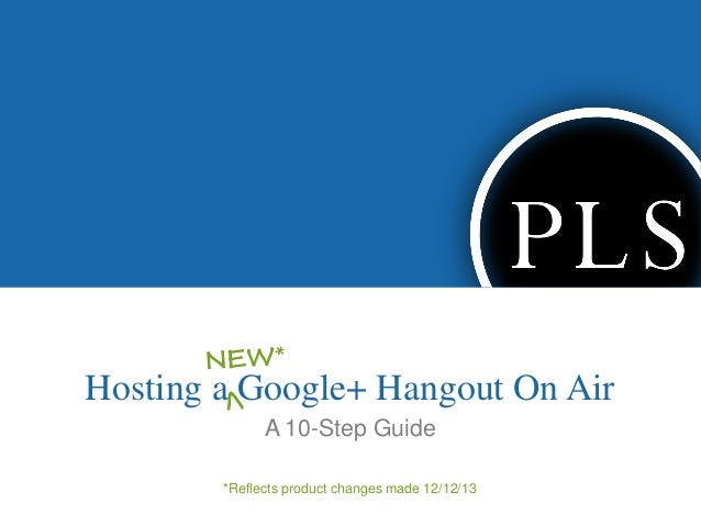 Hosting a Google+ Hangout On Air A 10-Step Guide *Reflects product changes made 12/12/13