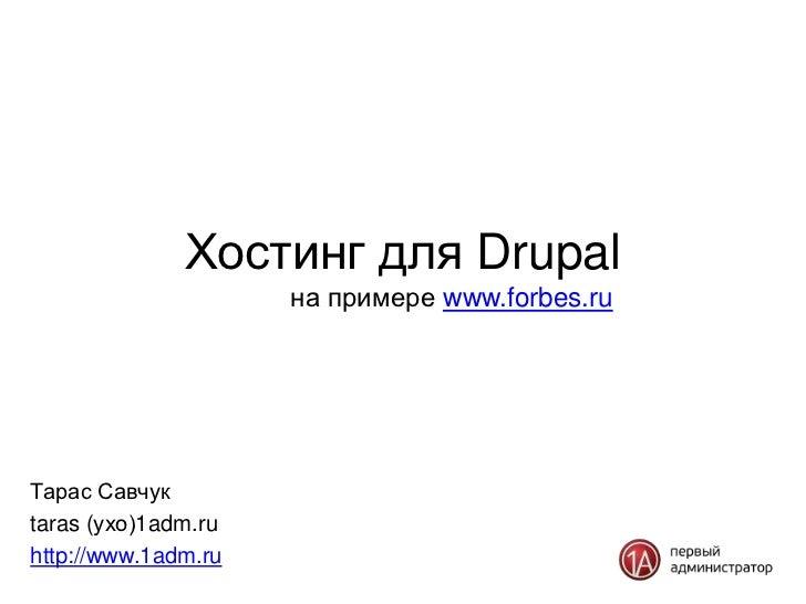Хостинг для Drupal                     на примере www.forbes.ruТарас Савчукtaras (ухо)1adm.ruhttp://www.1adm.ru