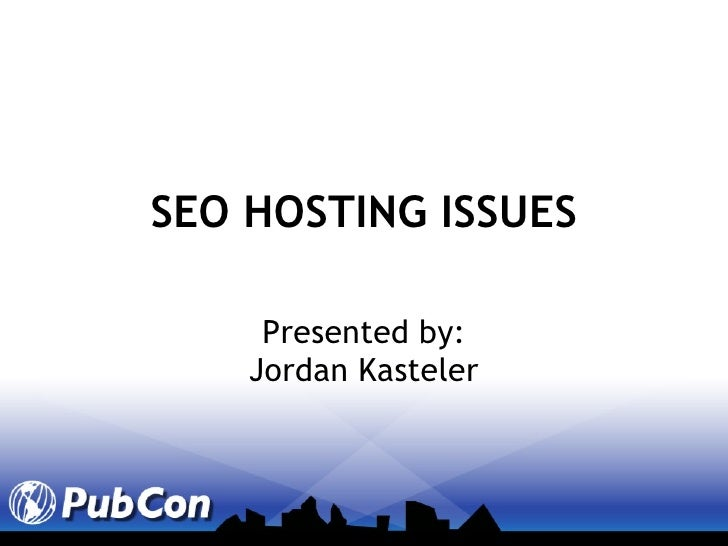 SEO HOSTING ISSUES Presented by: Jordan Kasteler