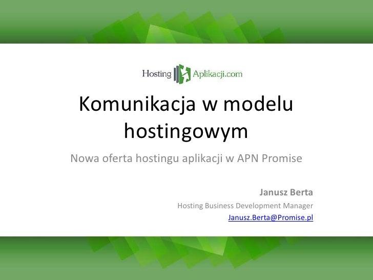 Komunikacja w modelu hostingowym<br />Nowa oferta hostingu aplikacji w APN Promise<br />Janusz Berta<br />Hosting Business...