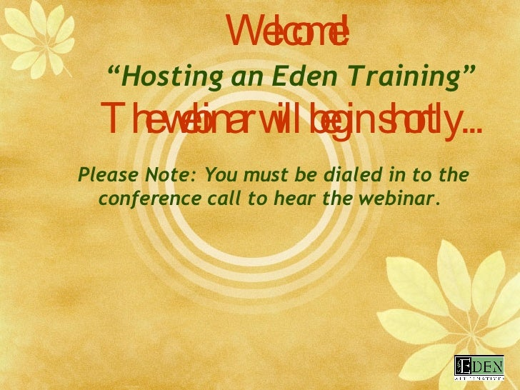 "Welcome! ""Hosting an Eden Training"" The webinar will begin shortly... Please Note: You must be dialed in to the conference..."