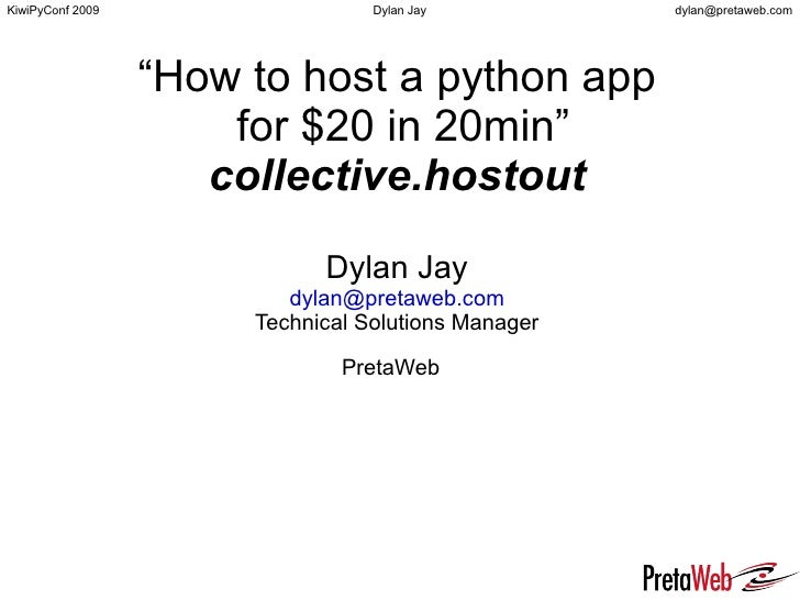 """How to host a python app  for $20 in 20min"" collective.hostout Dylan Jay [email_address] Technical Solutions Manager Pret..."