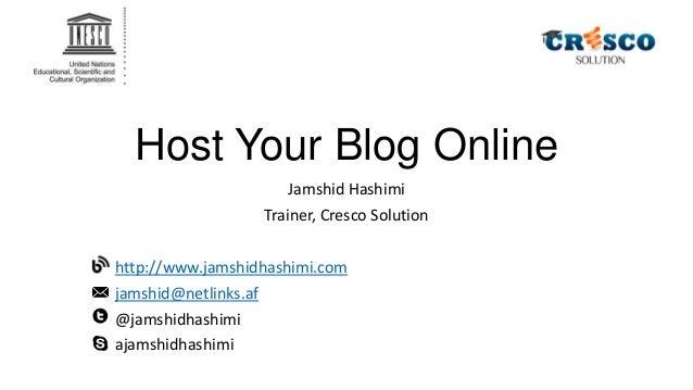 Host Your Blog Online Jamshid Hashimi Trainer, Cresco Solution http://www.jamshidhashimi.com jamshid@netlinks.af @jamshidh...