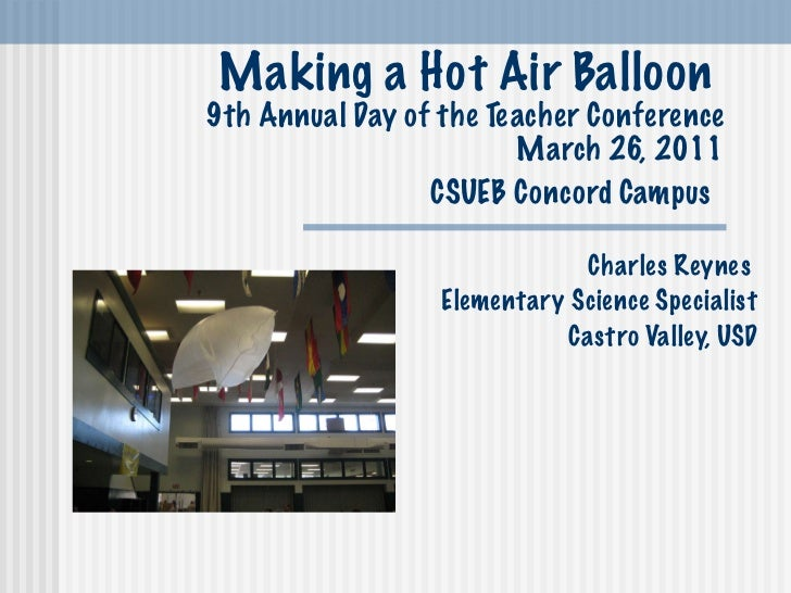 Making a Hot Air Balloon  9th Annual Day of the Teacher Conference March 26, 2011 CSUEB Concord Campus   Charles Reynes  E...