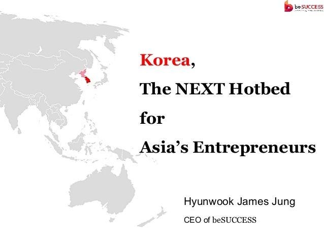 Korea,The NEXT HotbedforAsia's Entrepreneurs      Hyunwook James Jung      CEO of beSUCCESS