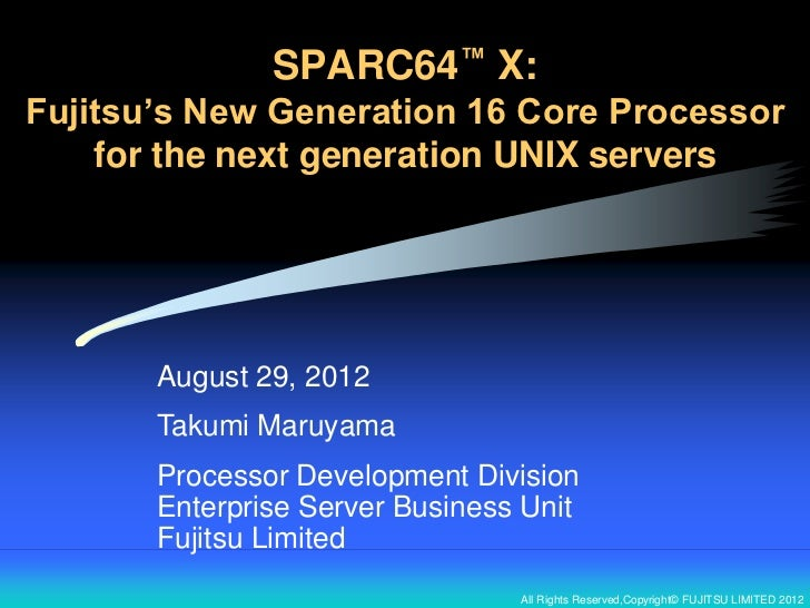 SPARC64™ X:Fujitsu's New Generation 16 Core Processor    for the next generation UNIX servers       August 29, 2012       ...