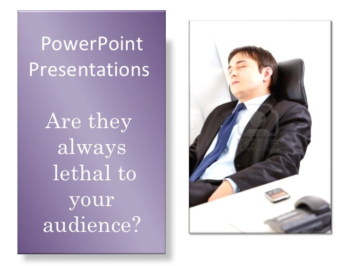 PowerPointPresentations Are they   always  lethal to    your audience?