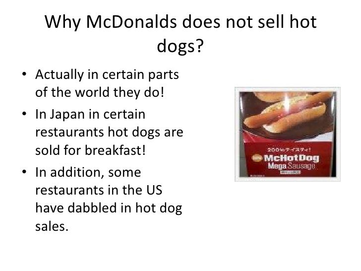 Why McDonalds does not sell hot dogs?<br />Actually in certain parts of the world they do! <br />In Japan in certain resta...