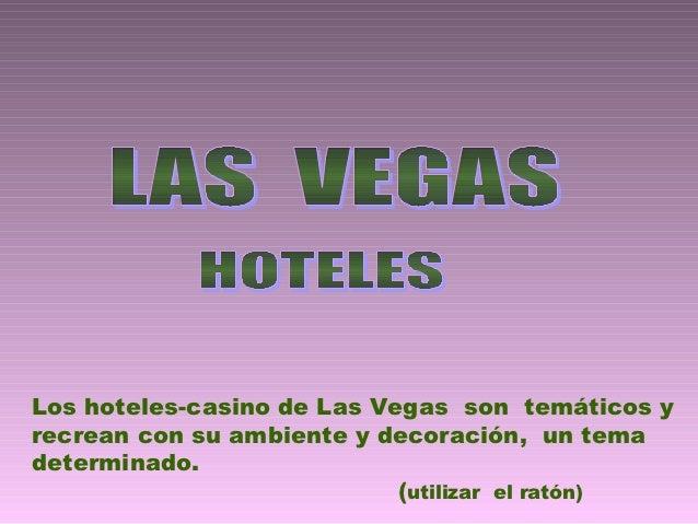 Los hoteles-casino de Las Vegas son temáticos yrecrean con su ambiente y decoración, un temadeterminado.                  ...