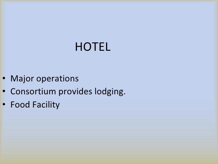 HOTEL <ul><li>Major operations </li></ul><ul><li>Consortium provides lodging. </li></ul><ul><li>Food Facility </li></ul>