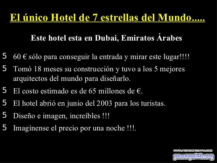 El único Hotel de 7 estrellas del Mundo.....         Este hotel esta en Dubai, Emiratos Árabes5 60 € sólo para conseguir l...