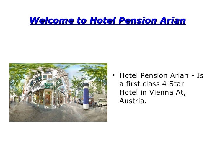 Welcome to Hotel Pension Arian <ul><li>Hotel Pension Arian - Is a first class 4 Star Hotel in Vienna At, Austria. </li></ul>