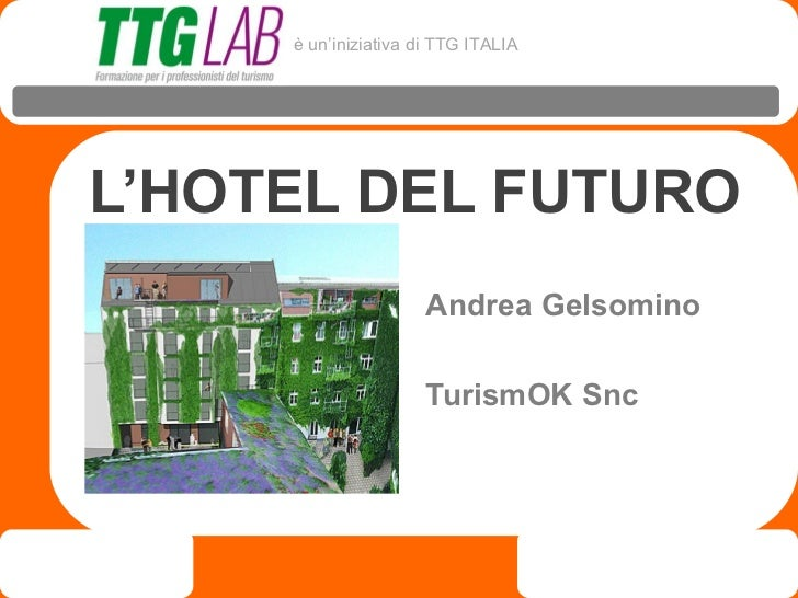 è un'iniziativa di TTG ITALIAL'HOTEL DEL FUTURO                      Andrea Gelsomino                      TurismOK Snc