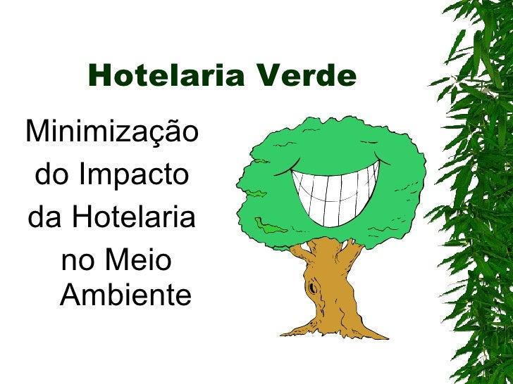 Hotelaria Verde <ul><li>Minimização  </li></ul><ul><li>do Impacto  </li></ul><ul><li>da Hotelaria  </li></ul><ul><li>no Me...