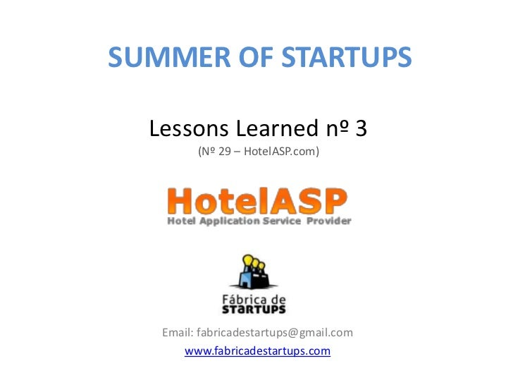 SUMMER OF STARTUPS  Lessons Learned nº 3         (Nº 29 – HotelASP.com)   Email: fabricadestartups@gmail.com      www.fabr...