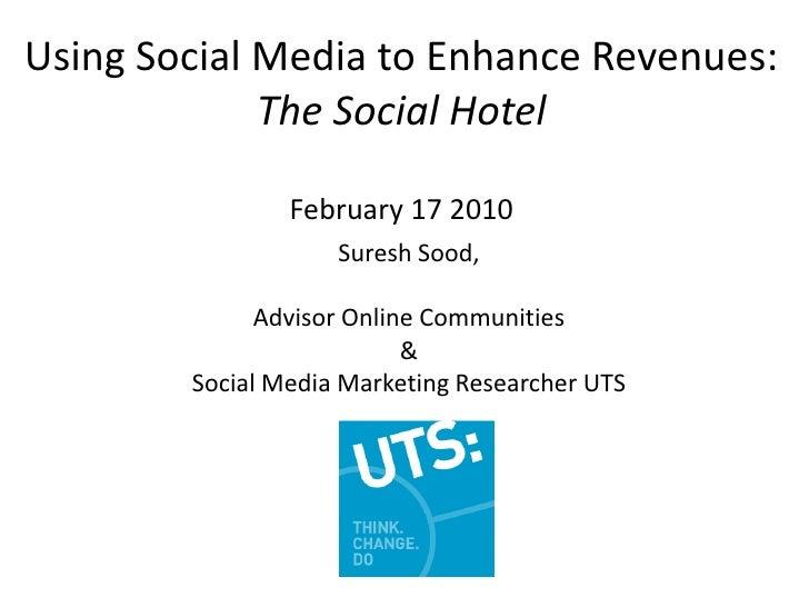 Using Social Media to Enhance Revenues:The Social Hotel February 17 2010<br />Suresh Sood, <br />Advisor Online Communitie...
