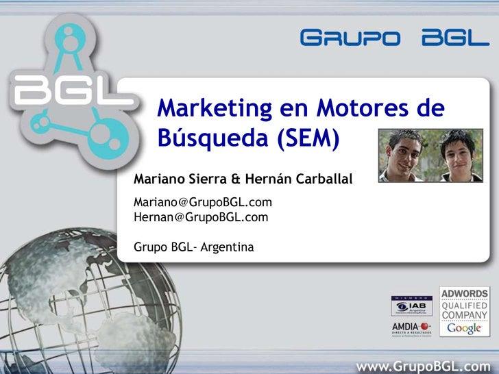 Marketing en Motores de Búsqueda (SEM)<br />Mariano Sierra & Hernán Carballal<br />Mariano@GrupoBGL.comHernan@GrupoBGL.com...